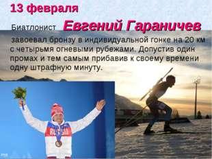 13 февраля Биатлонист Евгений Гараничев завоевалбронзу в индивидуальной го