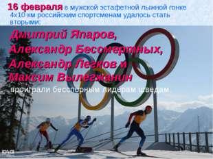 16 февраля в мужской эстафетной лыжной гонке 4х10 км российским спортсменам