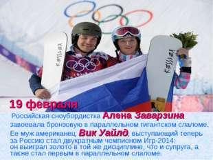 19 февраля Российская сноубордистка АленаЗаварзина завоевала бронзовую в п
