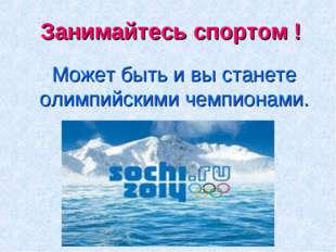 Занимайтесь спортом ! Может быть и вы станете олимпийскими чемпионами.
