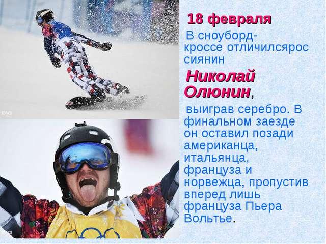 18 февраля В сноуборд-кроссеотличилсяроссиянин Николай Олюнин, выиграв сер...