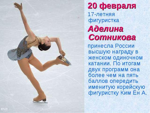 20 февраля 17-летняя фигуристка Аделина Сотникова принесла России высшую н...