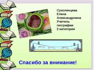 Сухоленцева Елена Александровна Учитель географии 2 категории Спасибо за вни