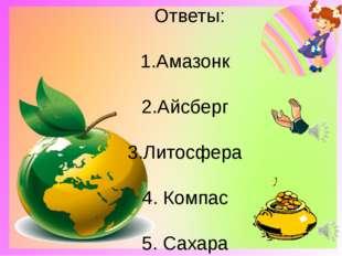 Ответы: 1.Амазонк 2.Айсберг 3.Литосфера 4. Компас 5. Сахара