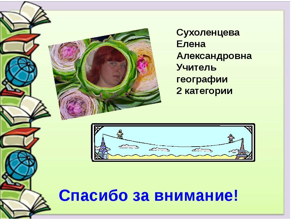 Сухоленцева Елена Александровна Учитель географии 2 категории Спасибо за вни...