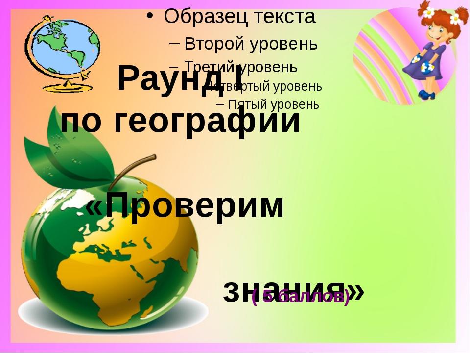 Раунд Ι по географии «Проверим знания» ( 5 баллов)