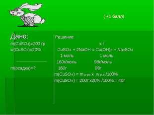 ( +1 балл) Дано: Решение: m(CuSO4)=200 гр х г w(CuSO4)=20% CuSO4 + 2NaOH = C