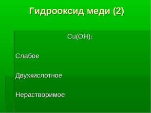 Гидрооксид меди (2) Cu(OH)2 Слабое Двухкислотное Нерастворимое