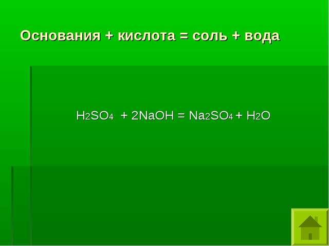Основания + кислота = соль + вода Н2SO4 + 2NaOH = Na2SO4 + Н2O