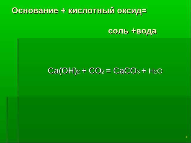 Основание + кислотный оксид= соль +вода Ca(OH)2 + CO2 = CaCO3 + Н2O