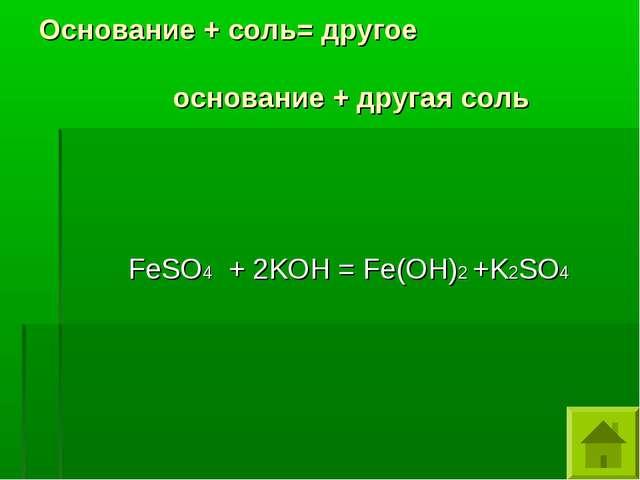 Основание + соль= другое основание + другая соль FeSO4 + 2KOH = Fe(OH)2 +K2SO4