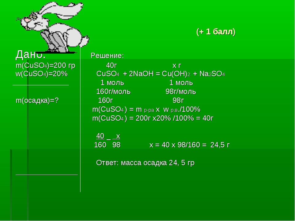 (+ 1 балл) Дано: Решение: m(CuSO4)=200 гр 40г х г w(CuSO4)=20% CuSO4 + 2NaOH...