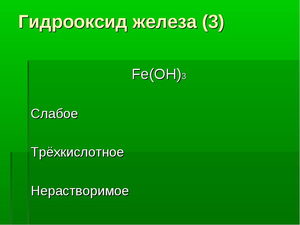 Гидрооксид железа (3) Fe(OH)3 Слабое Трёхкислотное Нерастворимое