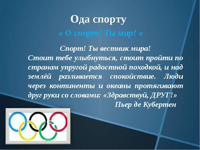 Ода спорту « О спорт! Ты мир! » Спорт! Ты вестник мира! Стоит тебе улыбнуться...