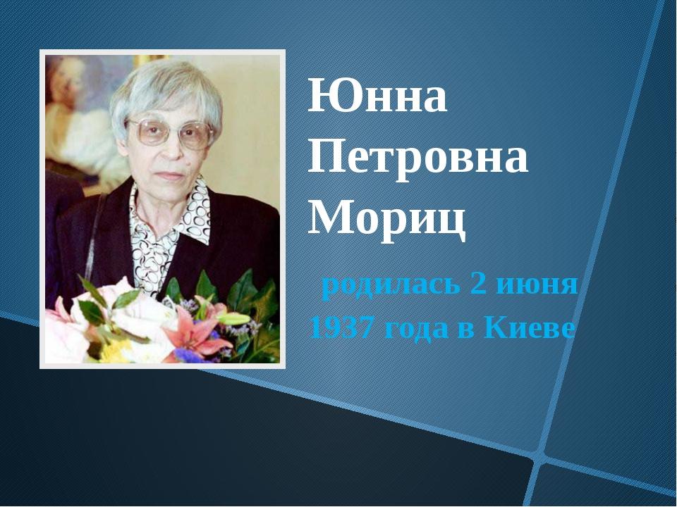 Юнна Петровна Мориц родилась 2 июня 1937 года в Киеве