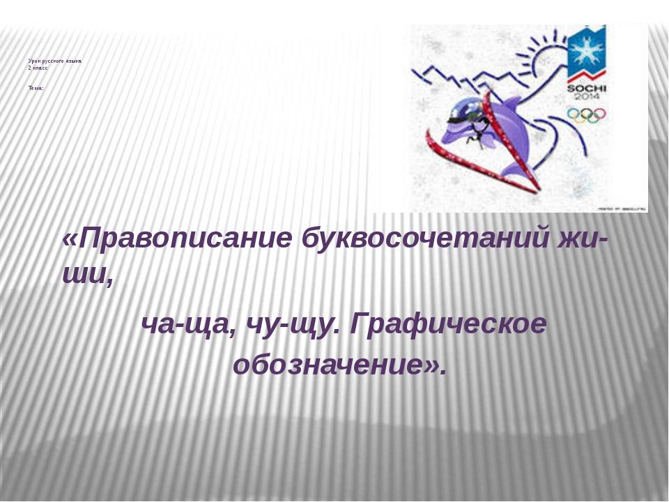 Урок русского языка 2 класс Тема: «Правописание буквосочетаний жи-ши, ча-ща,...