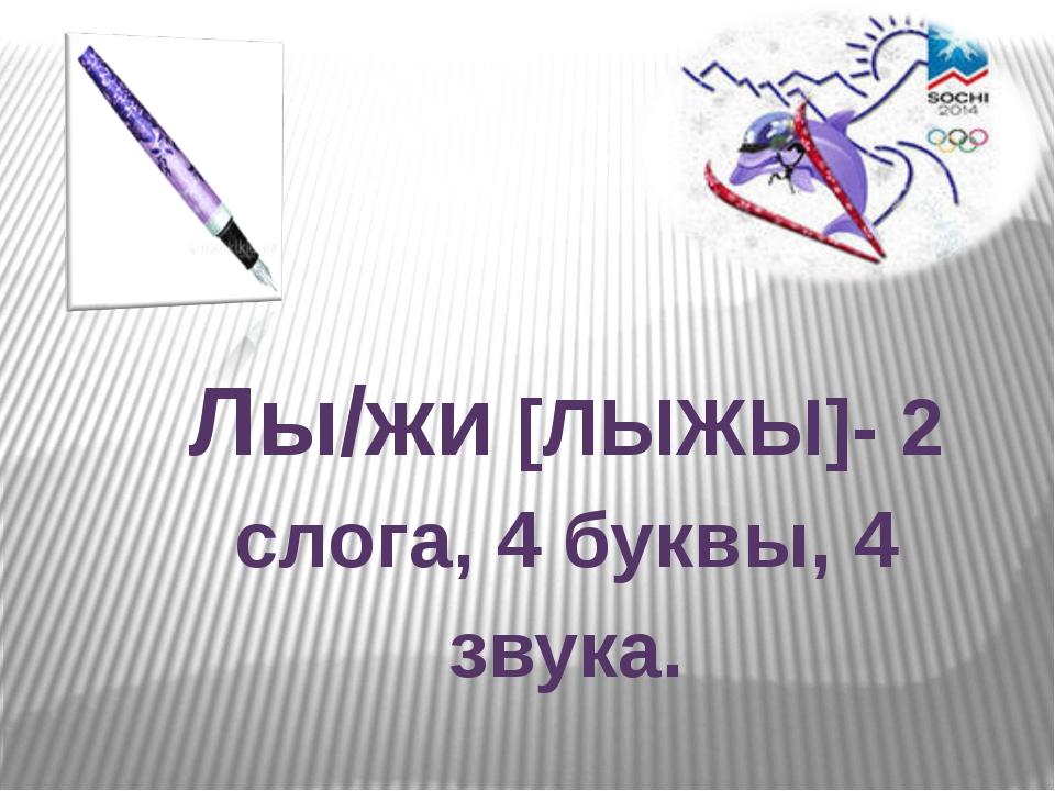 Лы/жи [ЛЫЖЫ]- 2 слога, 4 буквы, 4 звука.