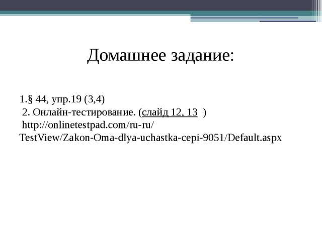 Домашнее задание: 1.§ 44, упр.19 (3,4) 2. Онлайн-тестирование. (слайд 12, 13...