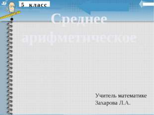 5 класс Среднее арифметическое Учитель математике Захарова Л.А.