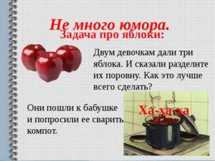 Не много юмора. Задача про яблоки: Двум девочкам дали три яблока. И сказали р