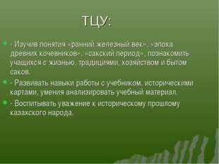 ТЦУ: - Изучив понятия «ранний железный век», «эпоха древних кочевников», «сак