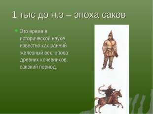 1 тыс до н.э – эпоха саков Это время в исторической науке известно как ранний