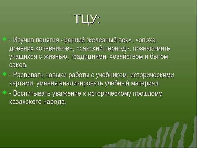 ТЦУ: - Изучив понятия «ранний железный век», «эпоха древних кочевников», «сак...