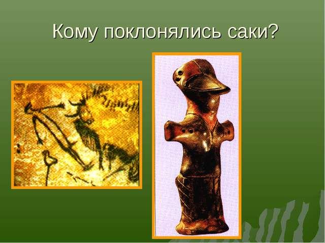 Кому поклонялись саки?