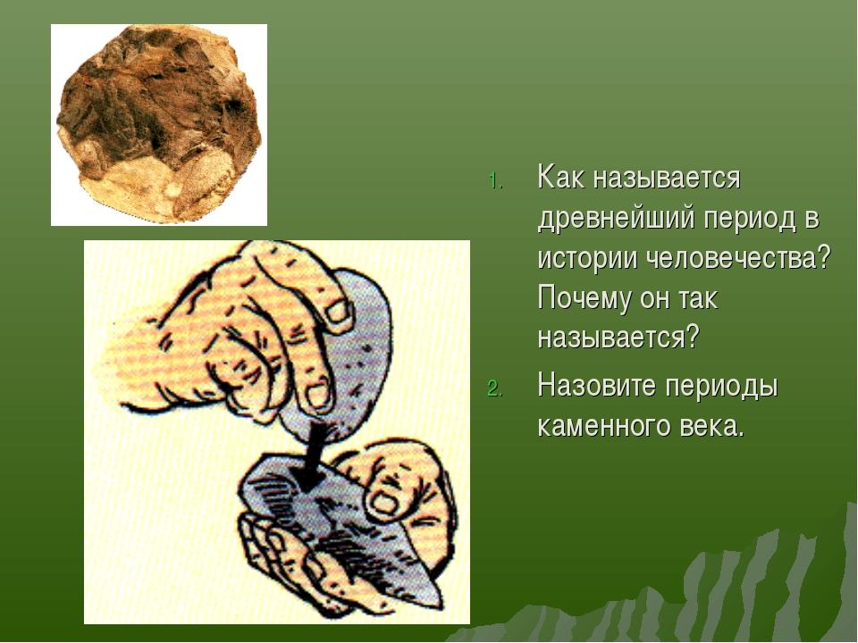 Как называется древнейший период в истории человечества? Почему он так называ...