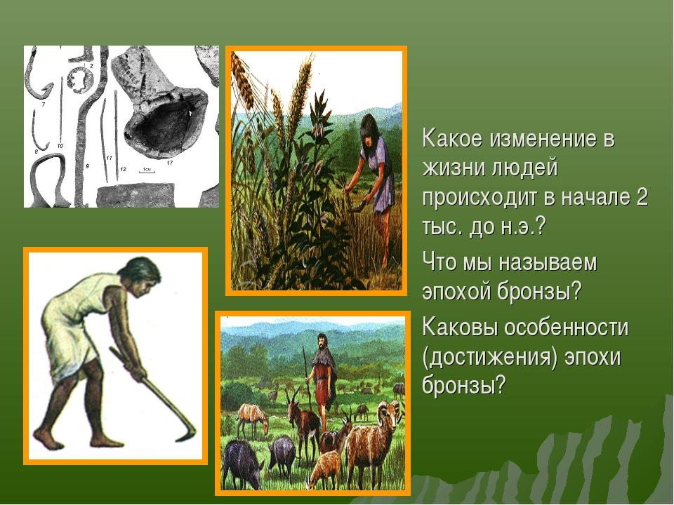 Какое изменение в жизни людей происходит в начале 2 тыс. до н.э.? Что мы назы...