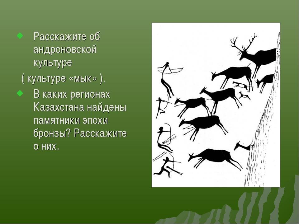 Расскажите об андроновской культуре ( культуре «мык» ). В каких регионах Каза...