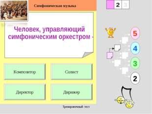 Тренировочный тест 1 Директор Дирижер 5 2 3 4 2 3 Солист Композитор Симфониче