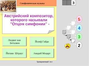 Тренировочный тест 1 Йоганн Штраус Амадей Моцарт 5 2 3 4 2 3 Йозеф Гайдн Людв