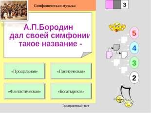 Тренировочный тест 1 «Фантастическая» «Богатырская» 5 2 3 4 2 3 «Патетическая