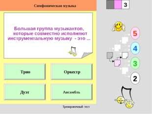 Тренировочный тест 1 Дуэт Ансамбль 5 2 3 4 2 3 Оркестр Трио Симфоническая муз