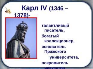 Карл IV (1346 – 1378)- талантливый писатель, богатый коллекционер, основател