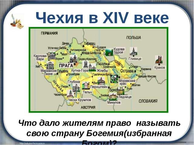 Чехия в XIV веке Что дало жителям право называть свою страну Богемия(избранн...