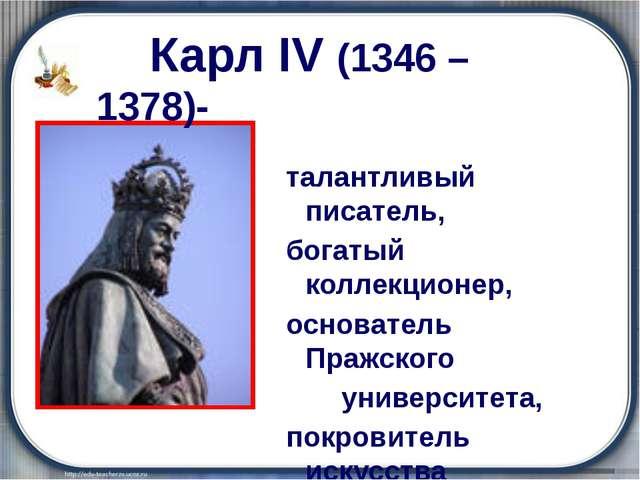 Карл IV (1346 – 1378)- талантливый писатель, богатый коллекционер, основател...