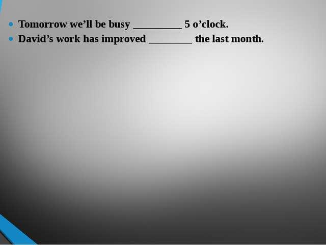 Tomorrow we'll be busy _________ 5 o'clock. David's work has improved _______...