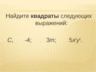 Найдите квадраты следующих выражений: С, -4; 3m; 5х2у3.