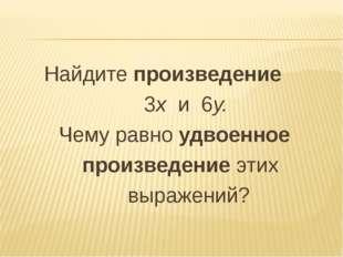 Найдите произведение 3х и 6у. Чему равно удвоенное произведение этих выражений?