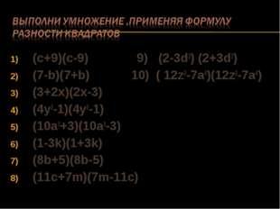 (c+9)(c-9) 9) (2-3d3) (2+3d3) (7-b)(7+b) 10) ( 12z2-7a4)(12z2-7a4) (3+2x)(2x