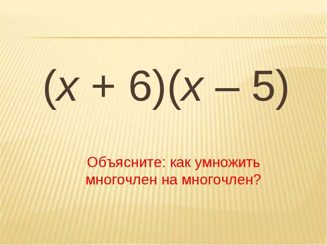 (х + 6)(х – 5) Объясните: как умножить многочлен на многочлен?