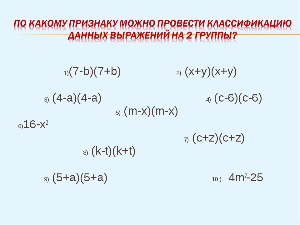 1)(7-b)(7+b) 2) (x+y)(x+y) 3) (4-a)(4-a) 4) (c-6)(c-6) 5) (m-x)(m-x) 6)16-x2...