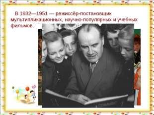 В 1932—1951— режиссёр-постановщик мультипликационных, научно-популярных и у