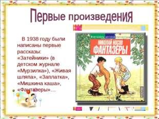 В 1938 году были написаны первые рассказы: «Затейники» (в детском журнале «М