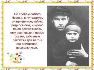 По словам самого Носова, в литературу он пришел случайно: родился сын, и нужн