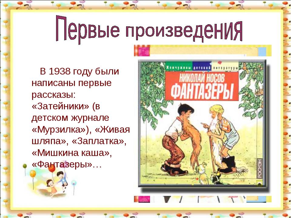 В 1938 году были написаны первые рассказы: «Затейники» (в детском журнале «М...