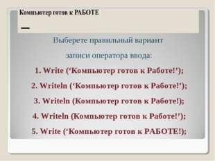 Выберете правильный вариант записи оператора ввода: Write ('Компьютер готов к