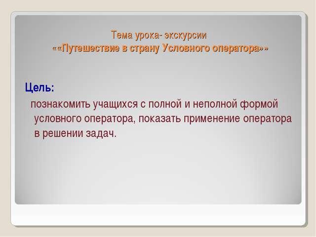Тема урока- экскурсии ««Путешествие в страну Условного оператора»» Цель: позн...